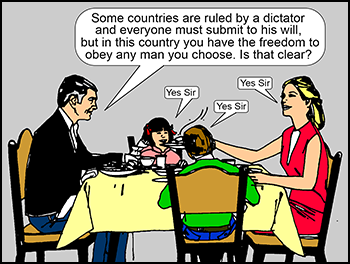 "Patriarchal father talking at dinner table: ""Some countries are ruled by a dictator but in this country you have the freedom to obey any man you choose. Is that clear?"" Women and children: ""Yes Sir"""